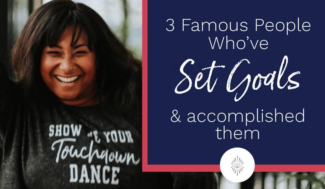 3 Famous People Who've Set Goals & Accomplished Them
